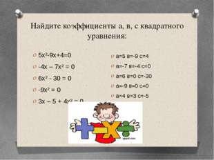 Найдите коэффициенты а, в, с квадратного уравнения: 5х²-9х+4=0 -4х – 7х² = 0
