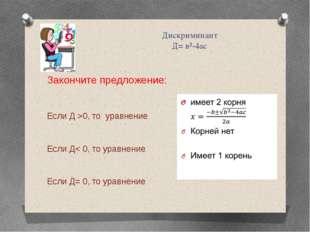 Дискриминант Д= в²-4ас Закончите предложение: Если Д >0, то уравнение Если Д<