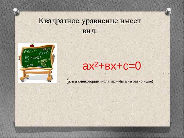 Квадратное уравнение имеет вид: ах²+вх+с=0 (а, в и с-некоторые числа, причём...
