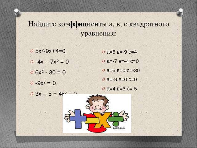 Найдите коэффициенты а, в, с квадратного уравнения: 5х²-9х+4=0 -4х – 7х² = 0...