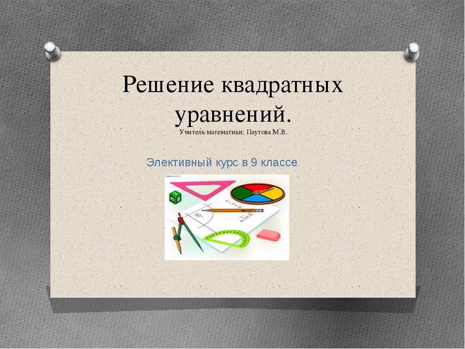 Решение квадратных уравнений. Учитель математики: Паутова М.В. Элективный кур...