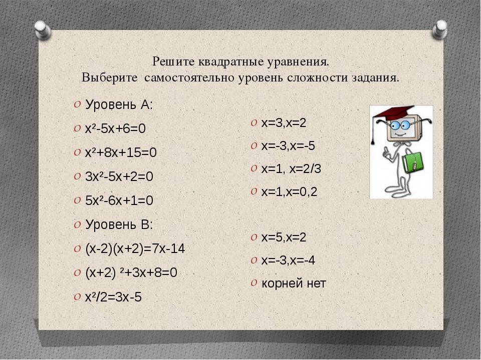 Уровень А: х²-5х+6=0 х²+8х+15=0 3х²-5х+2=0 5х²-6х+1=0 Уровень В: (х-2)(х+2)=7...