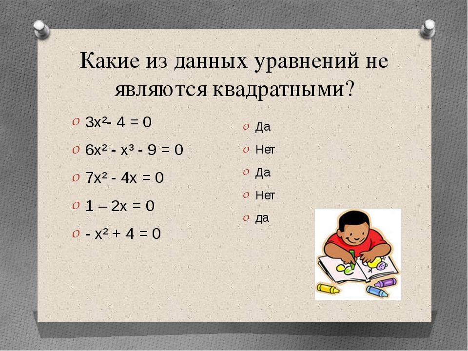 Какие из данных уравнений не являются квадратными? 3х²- 4 = 0 6х² - х³ - 9 =...