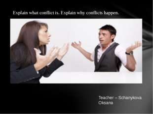 Teacher – Schanykova Oksana Explain what conflict is. Explain why conflicts h