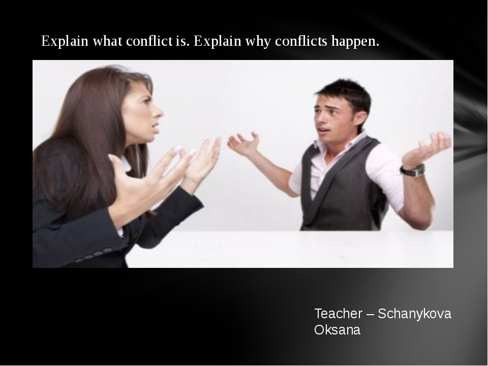 Teacher – Schanykova Oksana Explain what conflict is. Explain why conflicts h...