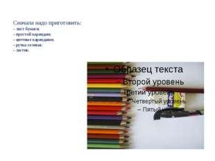 Сначала надо приготовить: - лист бумаги; - простой карандаш; - цветные каран