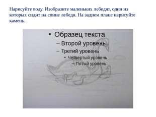 Нарисуйте воду. Изобразите маленьких лебедят, один из которых сидит на спине