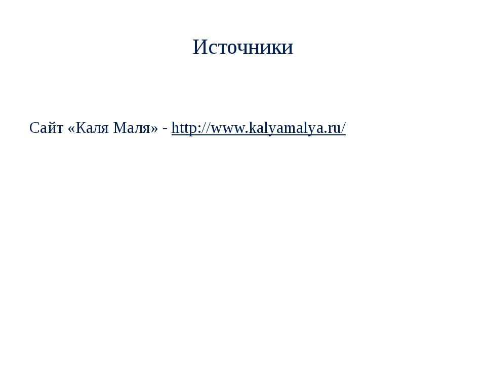 Источники Сайт «Каля Маля» - http://www.kalyamalya.ru/
