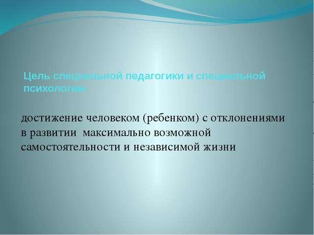 Цель специальной педагогики и специальной психологии- достижение человеком (р...