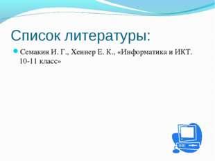 Список литературы: Семакин И. Г., Хеннер Е. К., «Информатика и ИКТ. 10-11 кла