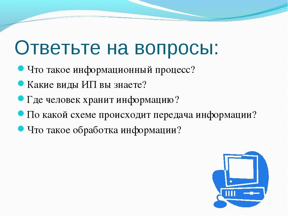 Ответьте на вопросы: Что такое информационный процесс? Какие виды ИП вы знает...