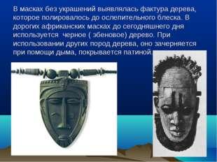 В масках без украшений выявлялась фактура дерева, которое полировалось до осл