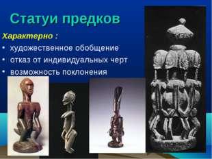 Статуи предков Характерно : художественное обобщение отказ от индивидуальных