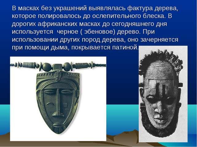 В масках без украшений выявлялась фактура дерева, которое полировалось до осл...