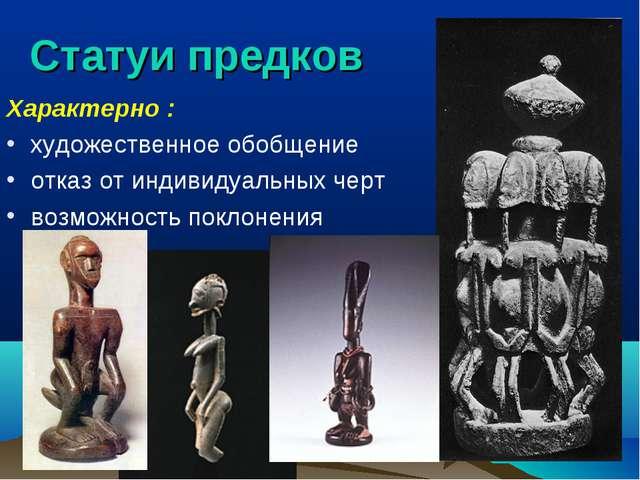 Статуи предков Характерно : художественное обобщение отказ от индивидуальных...