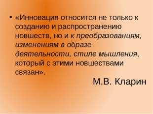 М.В. Кларин «Инновация относится не только к созданию и распространению новше