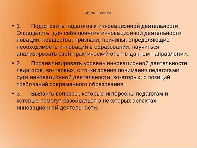 Задачи педсовета: 1. Подготовить педагогов к инновационной деятельности...