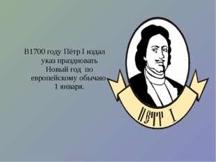 В1700 году Пётр I издал указ праздновать Новый год по европейскому обычаю 1 я