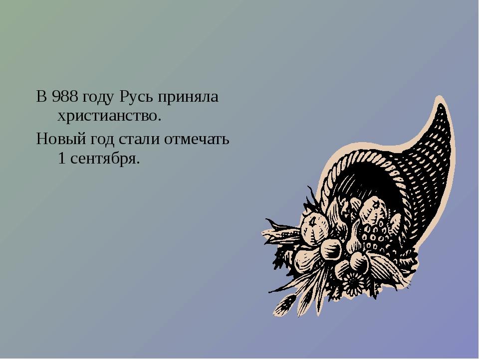 В 988 году Русь приняла христианство. Новый год стали отмечать 1 сентября.