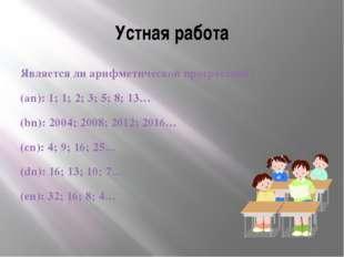 Устная работа Является ли арифметической прогрессией? (an): 1; 1; 2; 3; 5; 8;