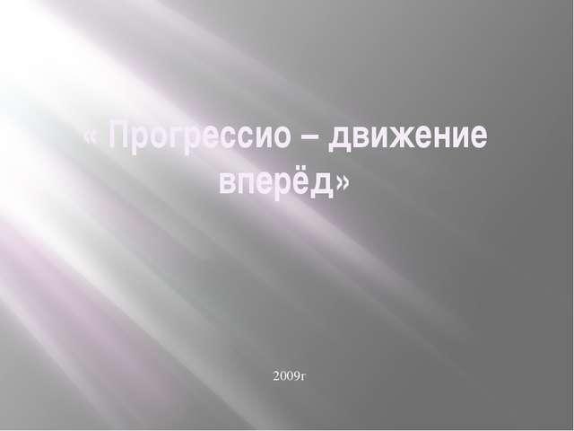 « Прогрессио – движение вперёд» 2009г