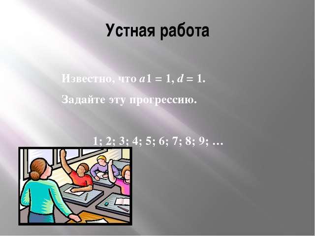 Устная работа Известно, что а1 = 1, d = 1. Задайте эту прогрессию. 1; 2; 3;...