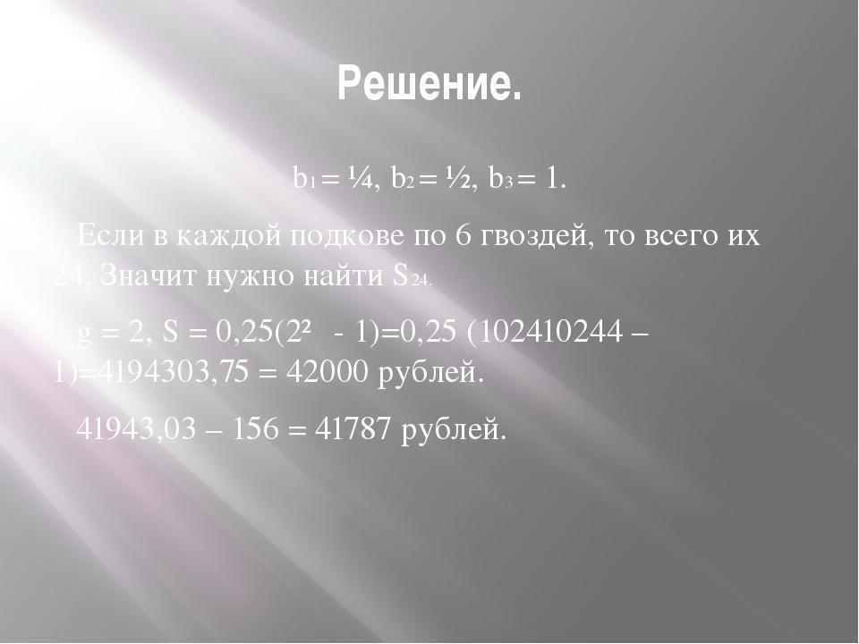 Решение. b1 = ¼, b2 = ½, b3 = 1. Если в каждой подкове по 6 гвоздей, то всего...