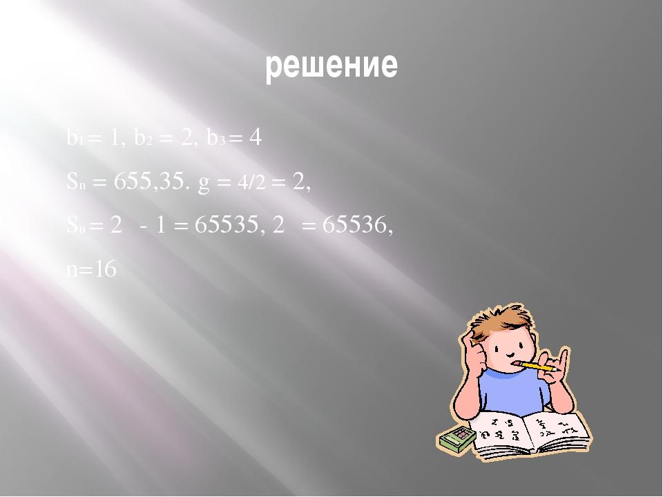 решение b1 = 1, b2 = 2, b3 = 4 Sn = 655,35. g = 4/2 = 2, Sn = 2ⁿ - 1 = 65535,...