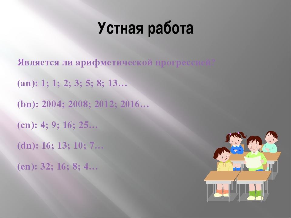 Устная работа Является ли арифметической прогрессией? (an): 1; 1; 2; 3; 5; 8;...
