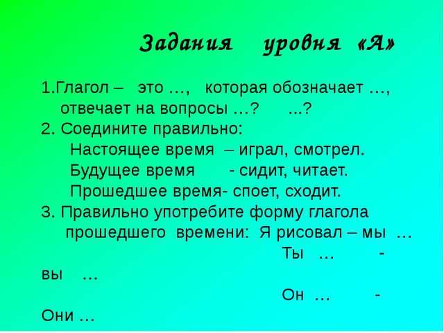 Задания уровня «А» 1.Глагол – это …, которая обозначает …, отвечает на вопро...