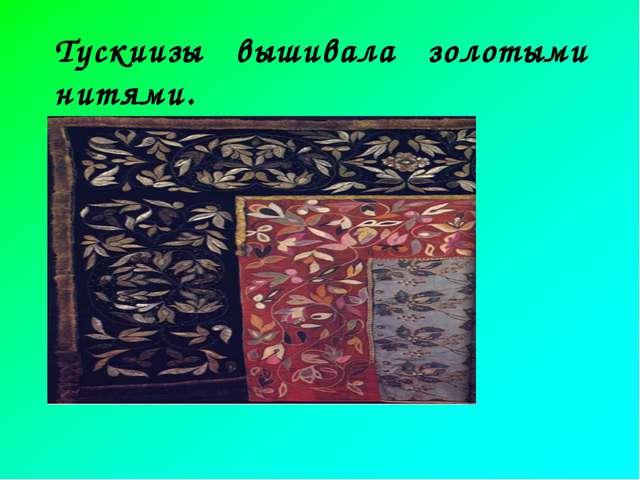 Тускиизы вышивала золотыми нитями.