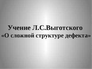 Учение Л.С.Выготского «О сложной структуре дефекта»