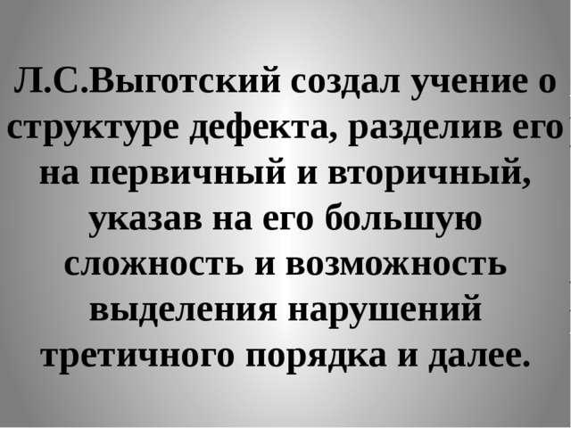 Л.С.Выготский создал учение о структуре дефекта, разделив его на первичный и...