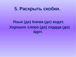 5. Раскрыть скобки. Язык (до) Киева (до) ведет. Хорошее слово (до) сердца (до