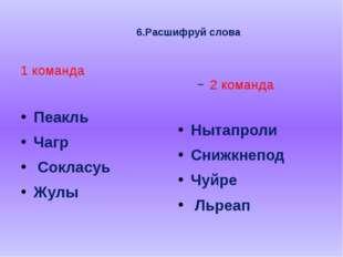 6.Расшифруй слова  1 команда Пеакль Чагр Сокласуь Жулы 2 команда Нытапроли