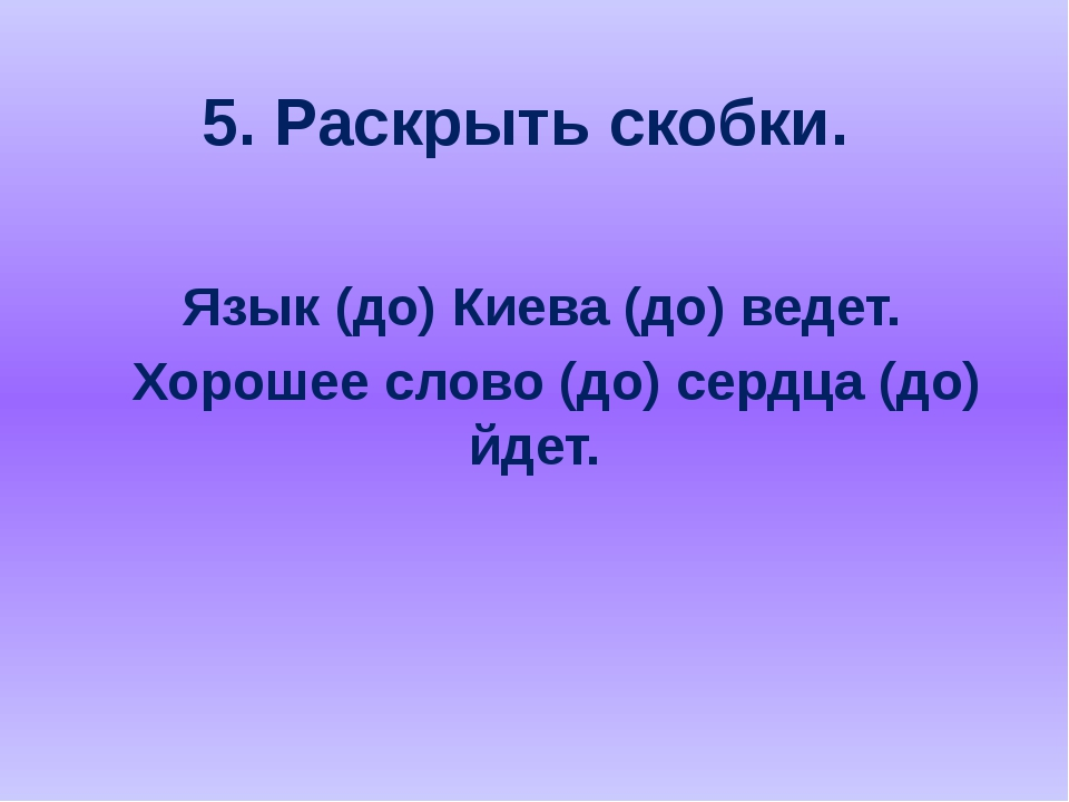 5. Раскрыть скобки. Язык (до) Киева (до) ведет. Хорошее слово (до) сердца (до...