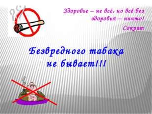 Безвредного табака не бывает!!! Здоровье – не всё, но всё без здоровья – ничт