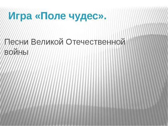 Песни Великой Отечественной войны Игра «Поле чудес».