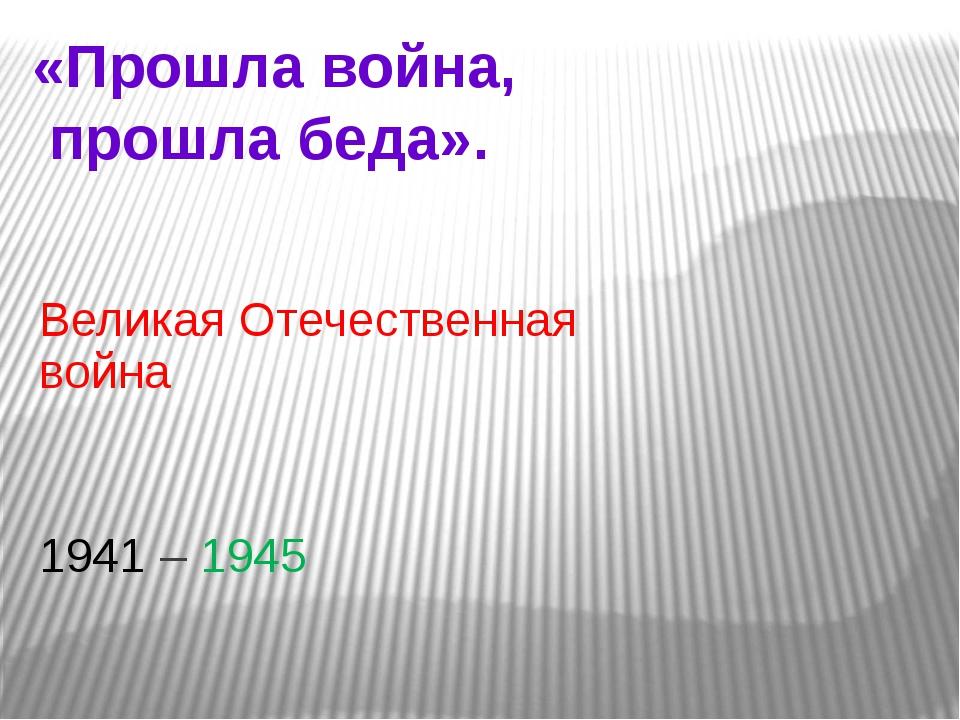 «Прошла война, прошла беда». Великая Отечественная война 1941 – 1945