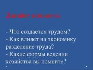Давайте вспомним: - Что создаётся трудом? - Как влияет на экономику разделени