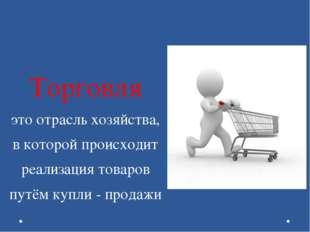 Торговля это отрасль хозяйства, в которой происходит реализация товаров путём