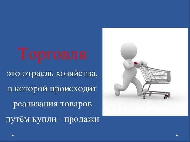 Торговля это отрасль хозяйства, в которой происходит реализация товаров путём...