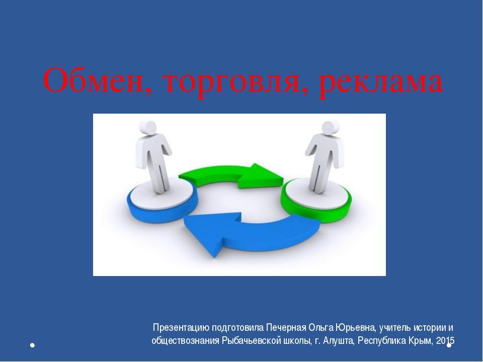 Обмен, торговля, реклама Презентацию подготовила Печерная Ольга Юрьевна, учит...