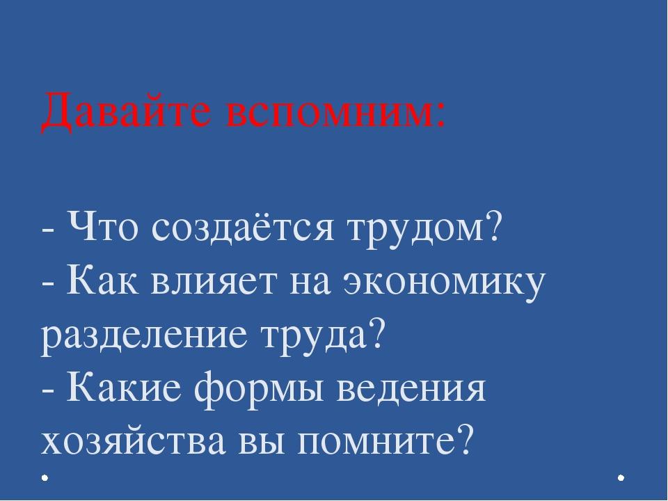 Давайте вспомним: - Что создаётся трудом? - Как влияет на экономику разделени...