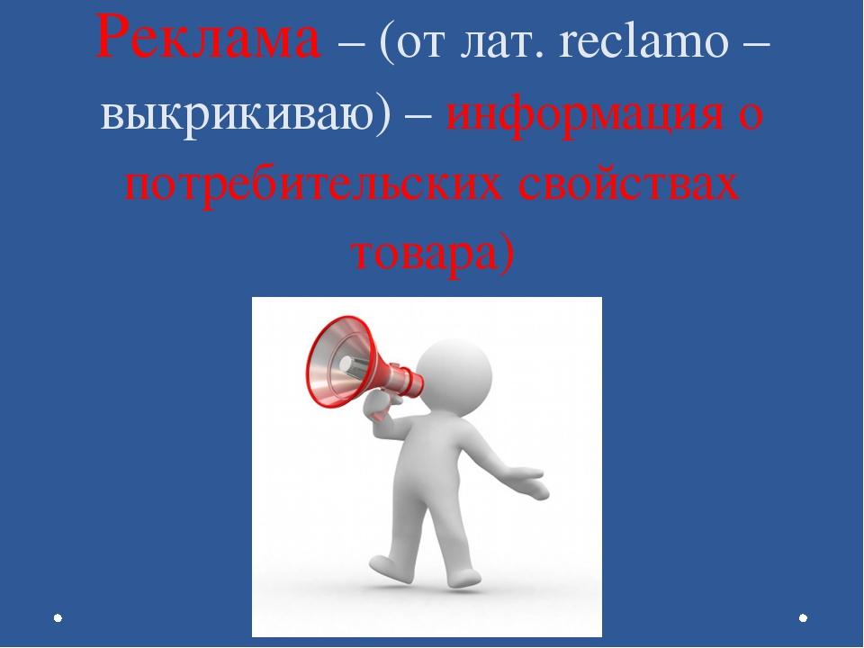 Реклама – (от лат. reclamo – выкрикиваю) – информация о потребительских свойс...