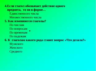 4.Если глагол обозначает действие одного предмета, то он в форме… Единственн