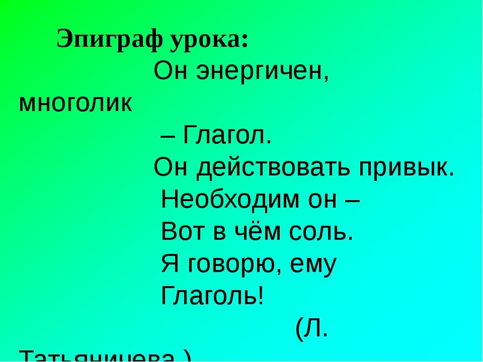 Эпиграф урока: Он энергичен, многолик – Глагол. Он действовать привык. Необх...