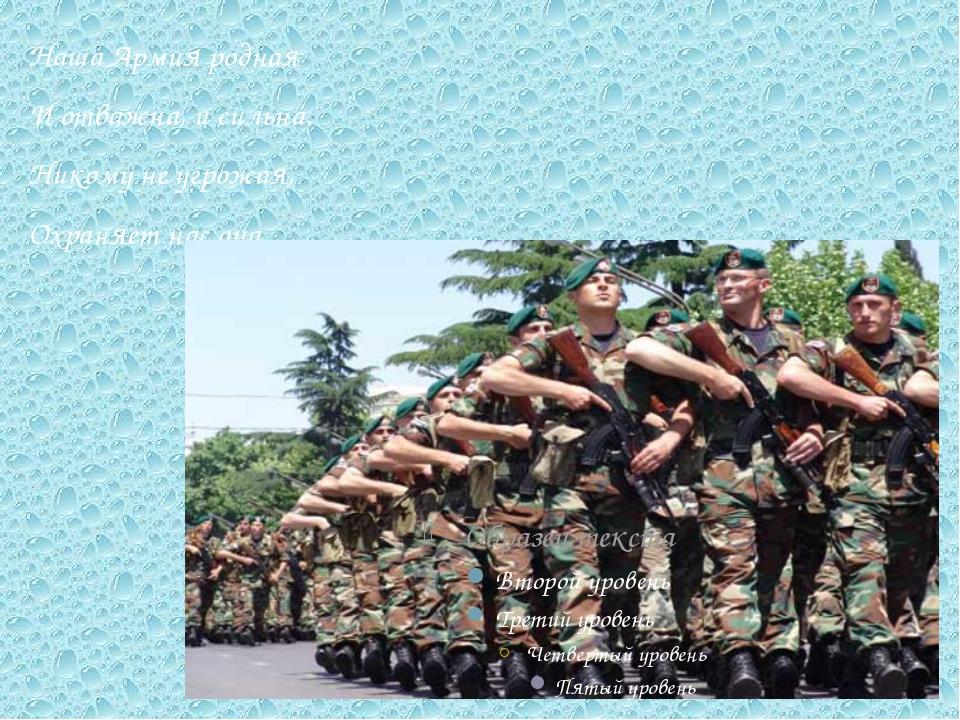 Наша Армия родная И отважна, и сильна. Никому не угрожая, Охраняет нас она.