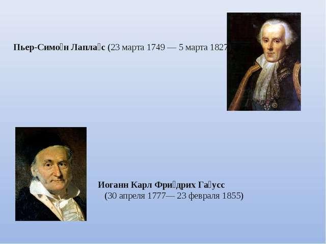 Пьер-Симо́н Лапла́с (23 марта 1749 — 5 марта 1827) Иоганн Карл Фри́дрих Га́у...