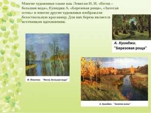 Многие художники такие как Левитан И. И. «Весна – большая вода», Куинджи А. «